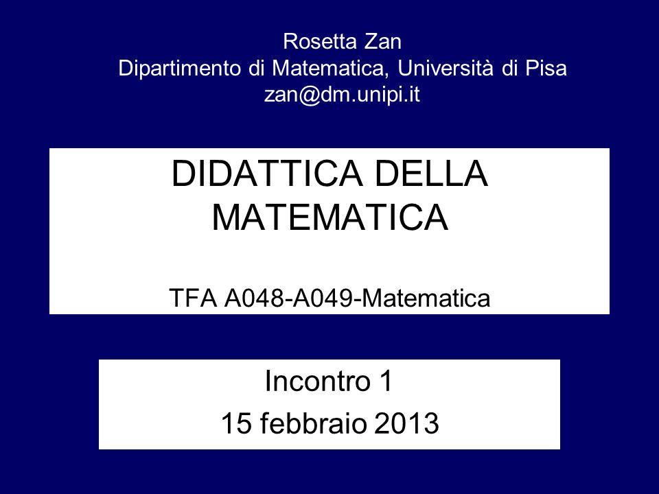 DIDATTICA DELLA MATEMATICA TFA A048-A049-Matematica Incontro 1 15 febbraio 2013 Rosetta Zan Dipartimento di Matematica, Università di Pisa zan@dm.unip