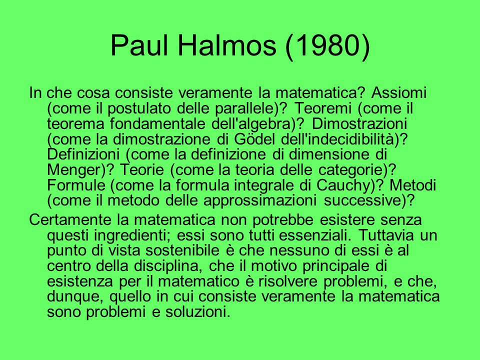 Paul Halmos (1980) In che cosa consiste veramente la matematica? Assiomi (come il postulato delle parallele)? Teoremi (come il teorema fondamentale de