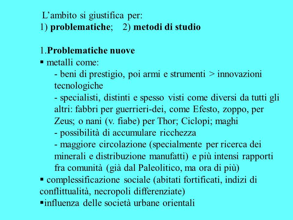 Lambito si giustifica per: 1) problematiche; 2) metodi di studio 1.Problematiche nuove metalli come: - beni di prestigio, poi armi e strumenti > innov