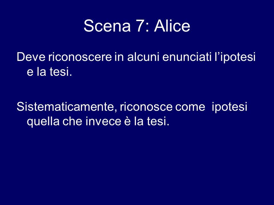 Scena 7: Alice Deve riconoscere in alcuni enunciati lipotesi e la tesi. Sistematicamente, riconosce come ipotesi quella che invece è la tesi.