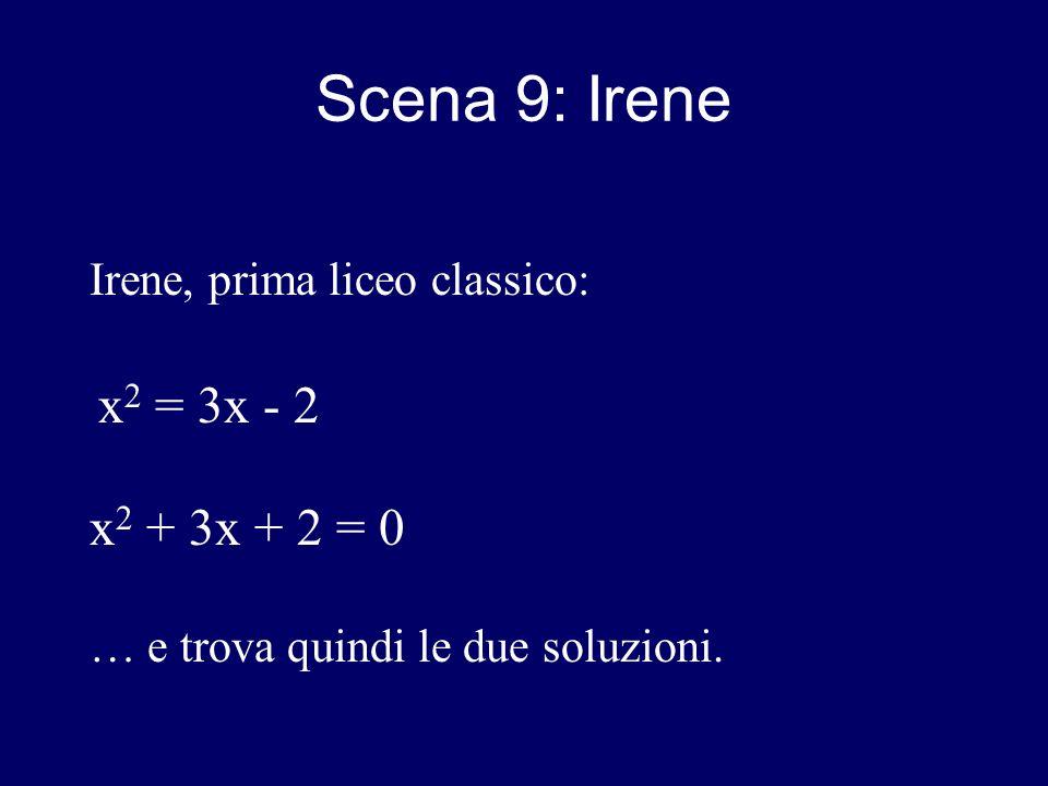 Scena 9: Irene Irene, prima liceo classico: x 2 = 3x - 2 x 2 + 3x + 2 = 0 … e trova quindi le due soluzioni.