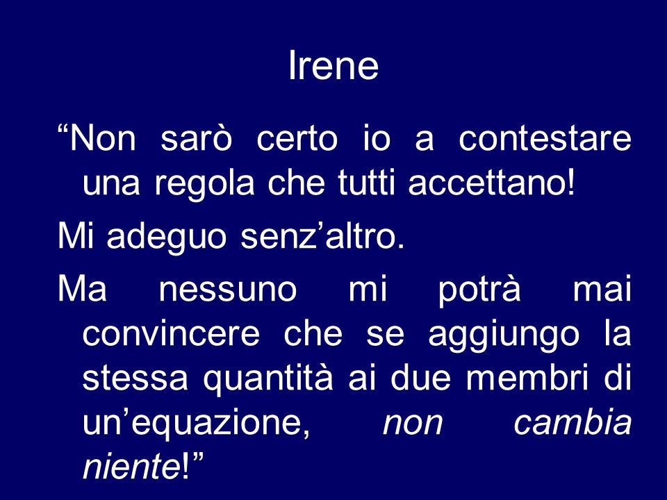Irene Non sarò certo io a contestare una regola che tutti accettano! Mi adeguo senzaltro. Ma nessuno mi potrà mai convincere che se aggiungo la stessa