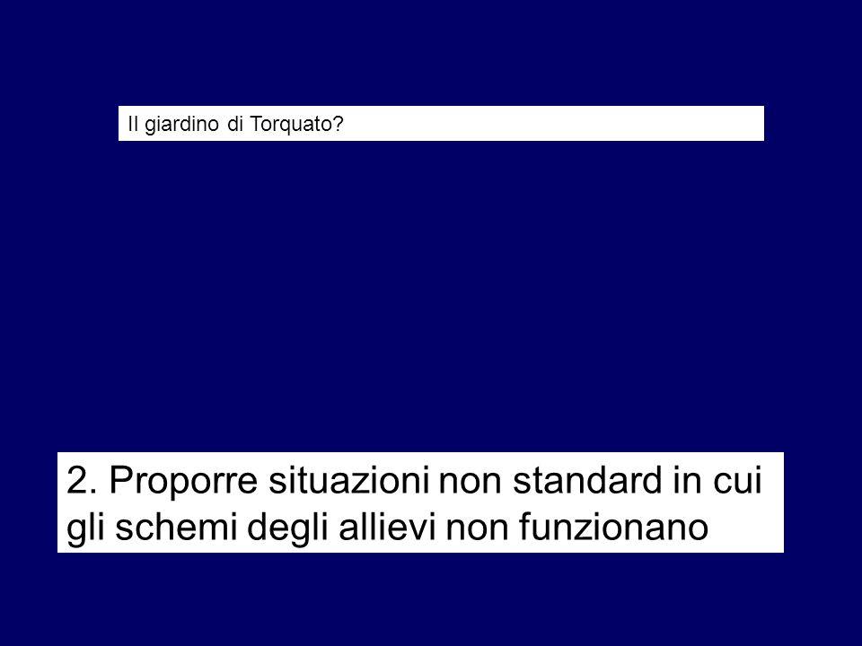 2. Proporre situazioni non standard in cui gli schemi degli allievi non funzionano Il giardino di Torquato?