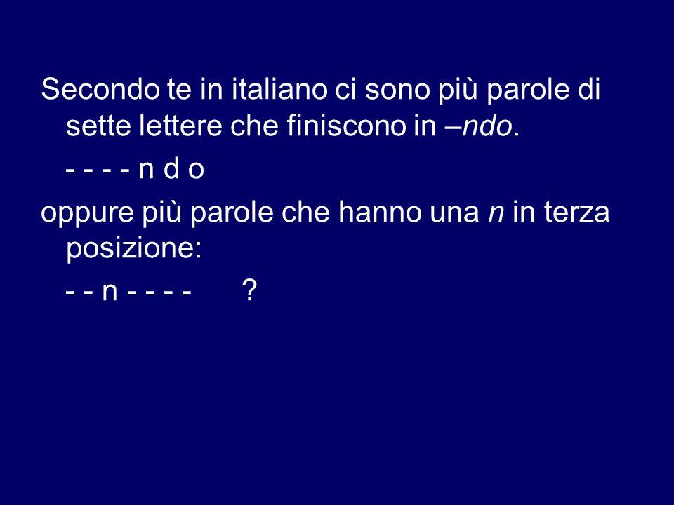 Secondo te in italiano ci sono più parole di sette lettere che finiscono in –ndo. - - - - n d o oppure più parole che hanno una n in terza posizione: