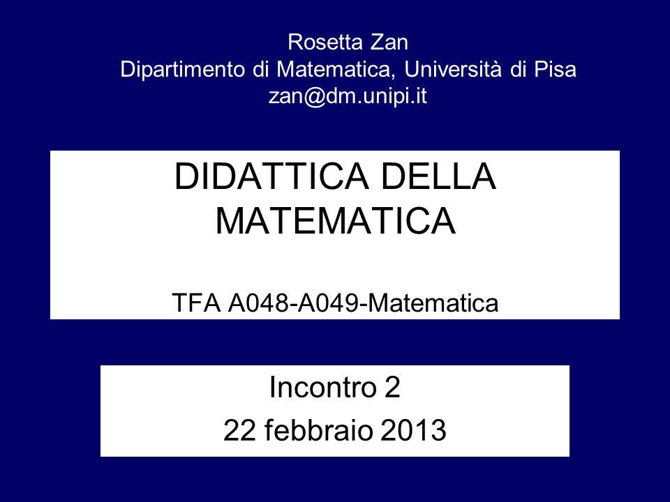 DIDATTICA DELLA MATEMATICA TFA A048-A049-Matematica Incontro 2 22 febbraio 2013 Rosetta Zan Dipartimento di Matematica, Università di Pisa zan@dm.unip
