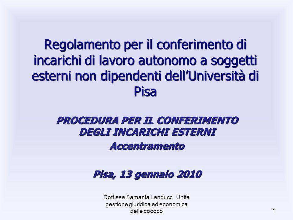 Dott.ssa Samanta Landucci Unità gestione giuridica ed economica delle cococo 1 Regolamento per il conferimento di incarichi di lavoro autonomo a soggetti esterni non dipendenti dellUniversità di Pisa PROCEDURA PER IL CONFERIMENTO DEGLI INCARICHI ESTERNI Accentramento Pisa, 13 gennaio 2010