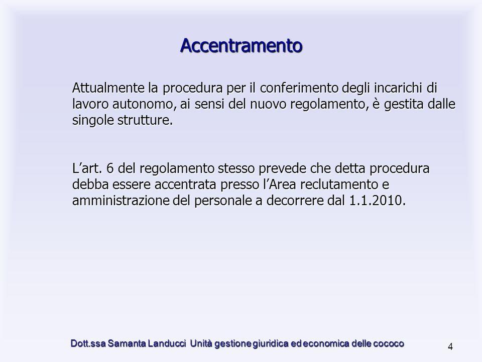 Dott.ssa Samanta Landucci Unità gestione giuridica ed economica delle cococo 4 Accentramento Attualmente la procedura per il conferimento degli incarichi di lavoro autonomo, ai sensi del nuovo regolamento, è gestita dalle singole strutture.