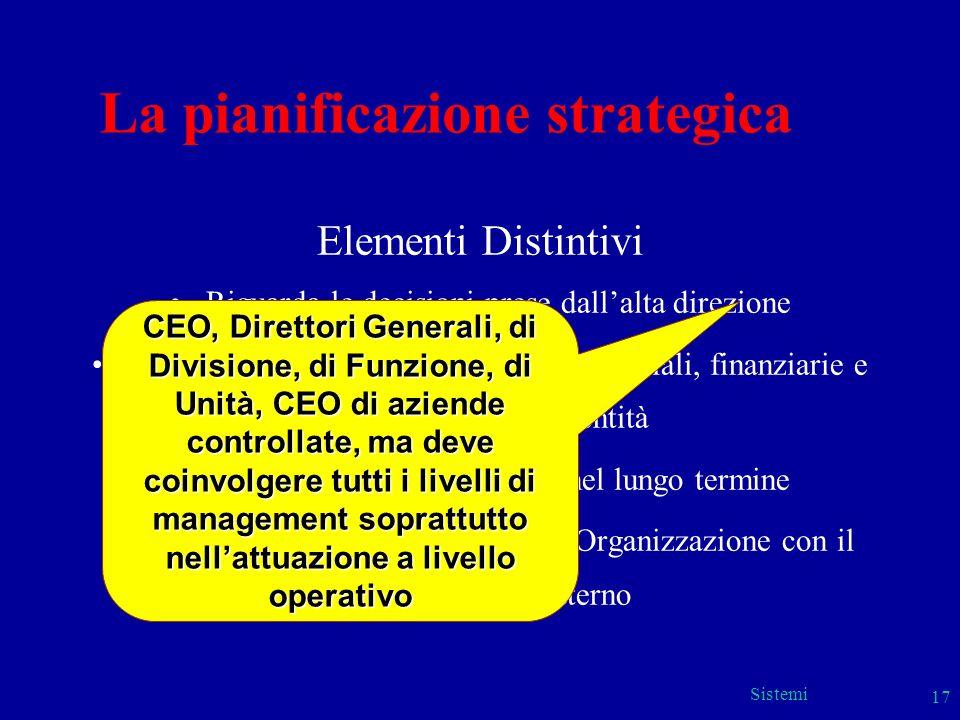 Sistemi 17 La pianificazione strategica Elementi Distintivi Riguarda le decisioni prese dallalta direzione Determina lallocazione di risorse (material