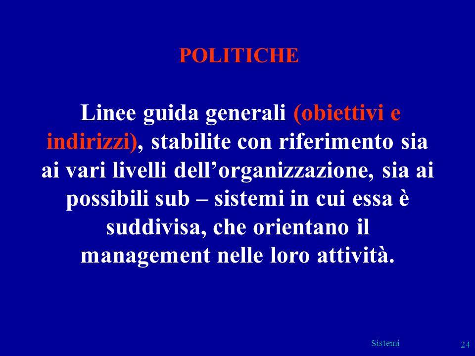 Sistemi 24 POLITICHE Linee guida generali (obiettivi e indirizzi), stabilite con riferimento sia ai vari livelli dellorganizzazione, sia ai possibili