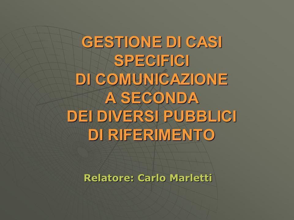 GESTIONE DI CASI SPECIFICI DI COMUNICAZIONE A SECONDA DEI DIVERSI PUBBLICI DI RIFERIMENTO Relatore: Carlo Marletti