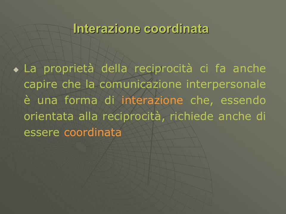 La proprietà della reciprocità ci fa anche capire che la comunicazione interpersonale è una forma di interazione che, essendo orientata alla reciprocità, richiede anche di essere coordinata Interazione coordinata