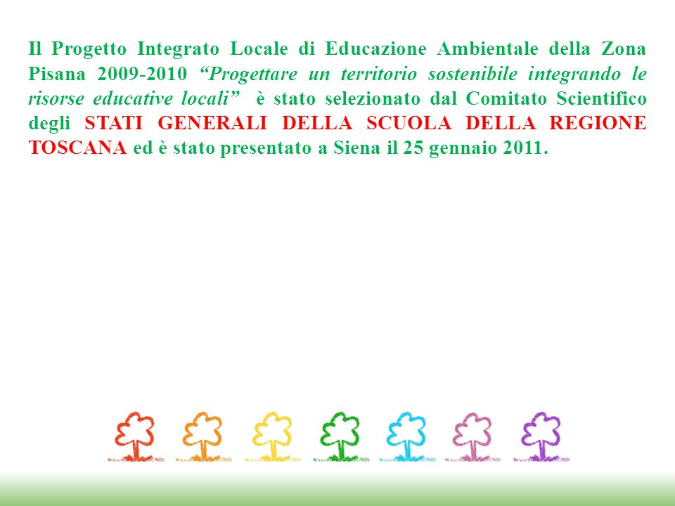 Il Progetto Integrato Locale di Educazione Ambientale della Zona Pisana 2009-2010 Progettare un territorio sostenibile integrando le risorse educative locali è stato selezionato dal Comitato Scientifico degli STATI GENERALI DELLA SCUOLA DELLA REGIONE TOSCANA ed è stato presentato a Siena il 25 gennaio 2011.