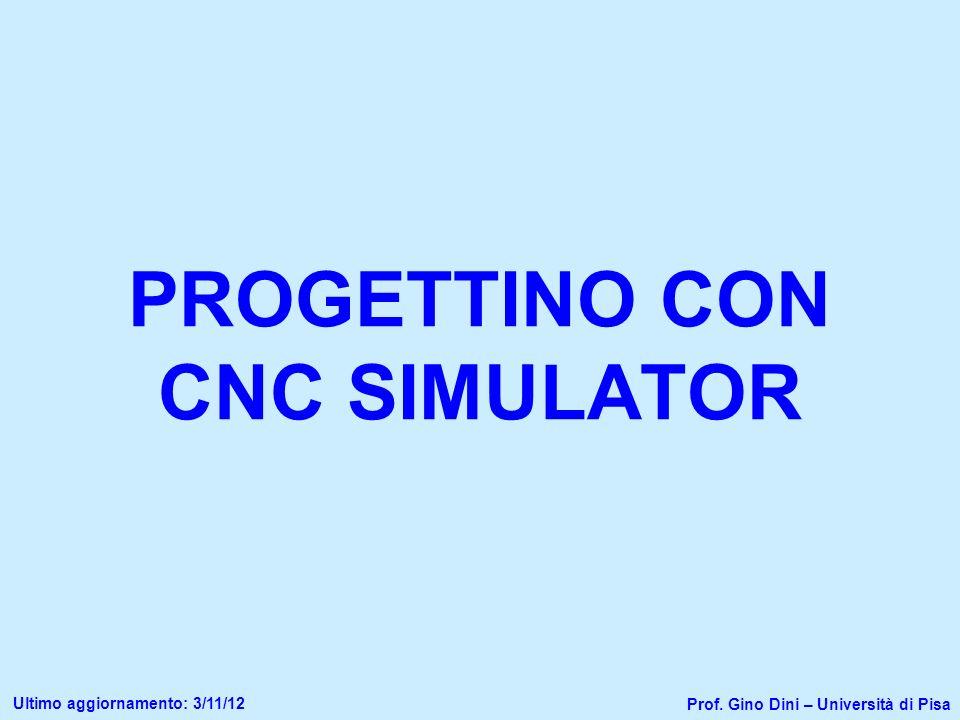PROGETTINO CON CNC SIMULATOR Prof. Gino Dini – Università di Pisa Ultimo aggiornamento: 3/11/12