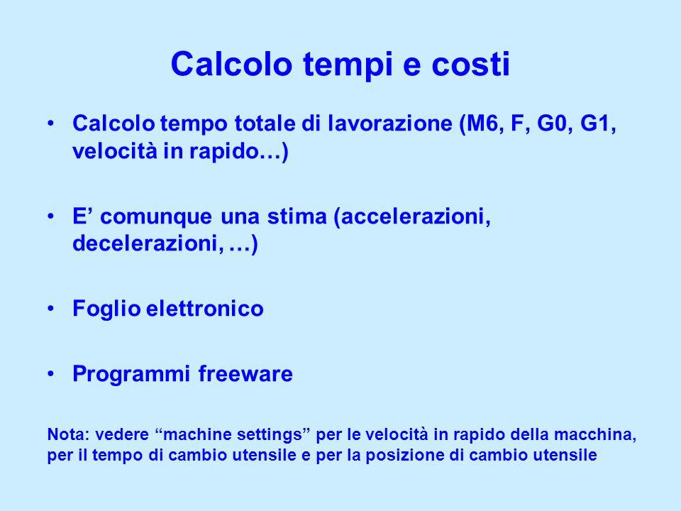 Calcolo tempi e costi Calcolo tempo totale di lavorazione (M6, F, G0, G1, velocità in rapido…) E comunque una stima (accelerazioni, decelerazioni, …)