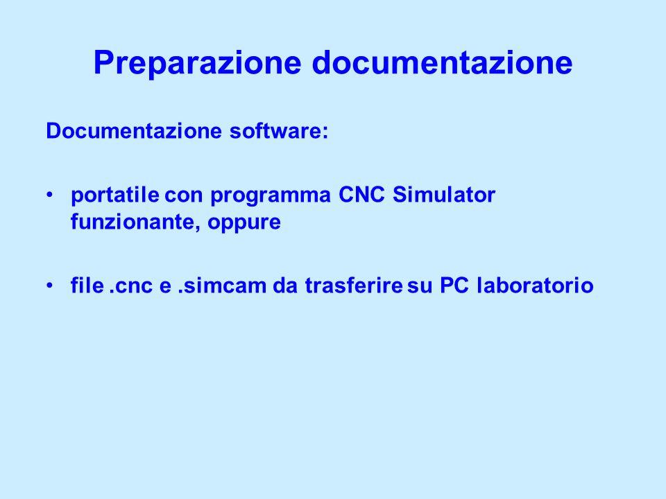 Preparazione documentazione Documentazione software: portatile con programma CNC Simulator funzionante, oppure file.cnc e.simcam da trasferire su PC l