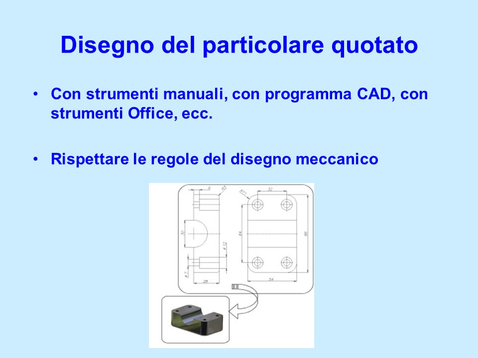 Disegno del particolare quotato Con strumenti manuali, con programma CAD, con strumenti Office, ecc. Rispettare le regole del disegno meccanico