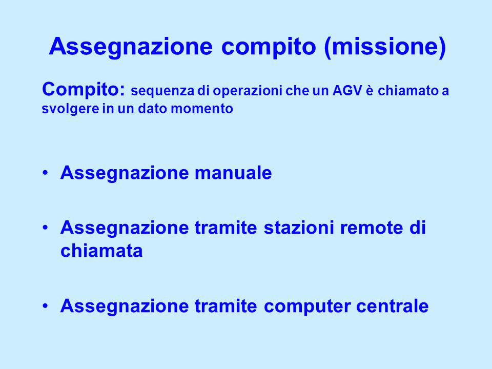 Assegnazione compito (missione) Compito: sequenza di operazioni che un AGV è chiamato a svolgere in un dato momento Assegnazione manuale Assegnazione