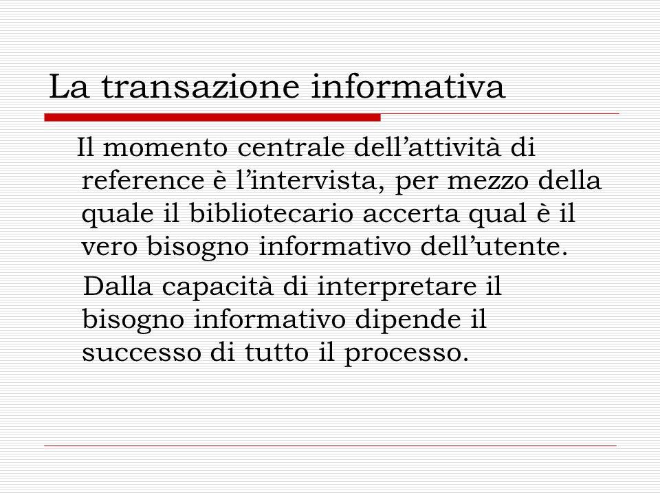 La transazione informativa Il momento centrale dellattività di reference è lintervista, per mezzo della quale il bibliotecario accerta qual è il vero bisogno informativo dellutente.
