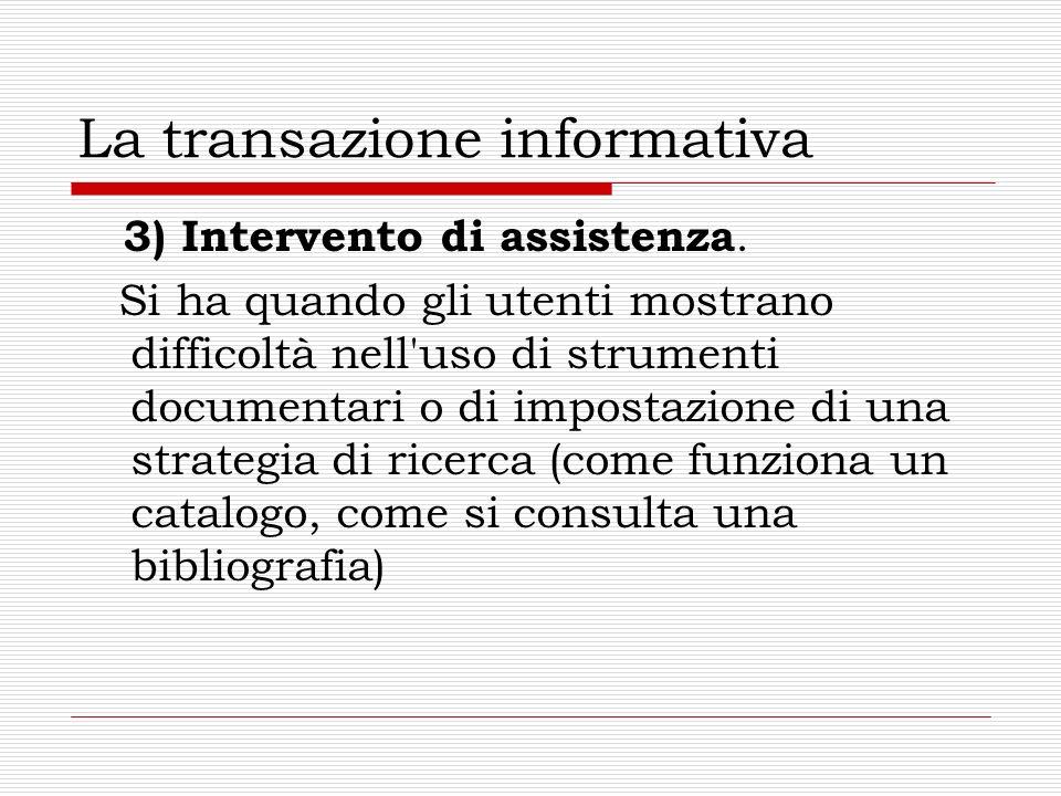 La transazione informativa 3) Intervento di assistenza. Si ha quando gli utenti mostrano difficoltà nell'uso di strumenti documentari o di impostazion