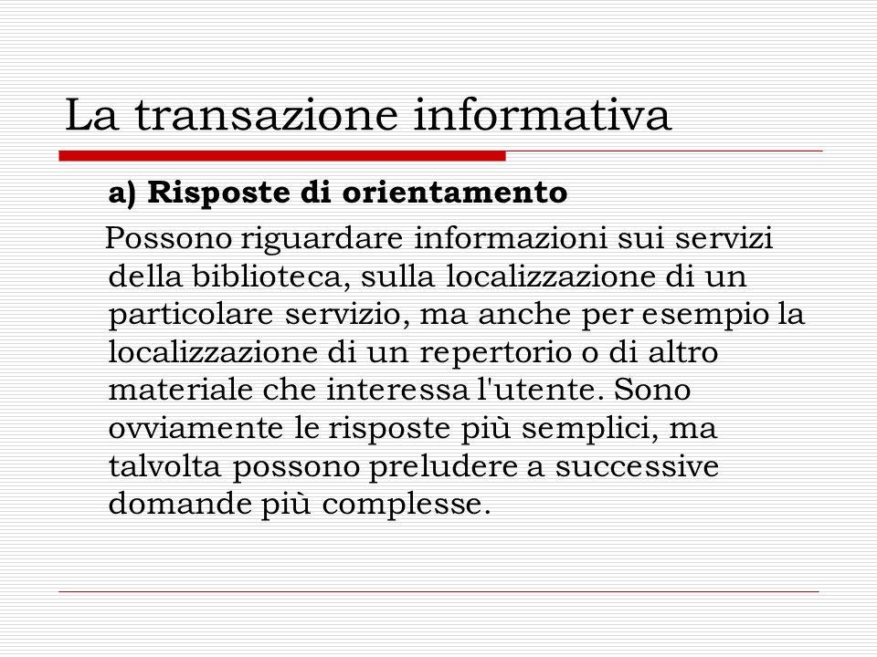 La transazione informativa a) Risposte di orientamento Possono riguardare informazioni sui servizi della biblioteca, sulla localizzazione di un partic