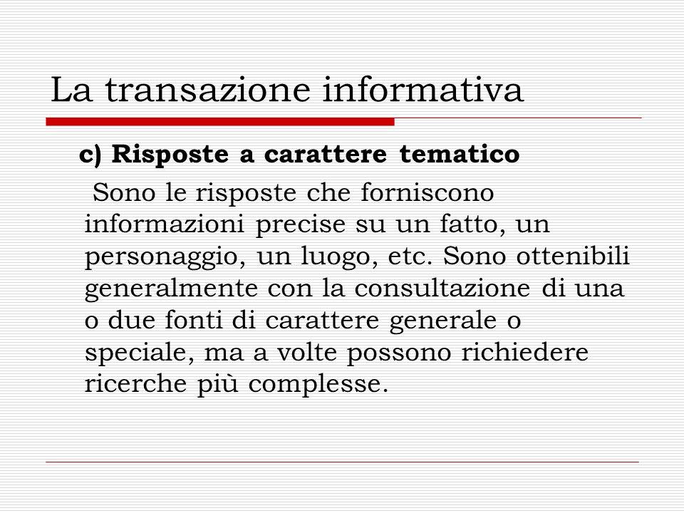 La transazione informativa c) Risposte a carattere tematico Sono le risposte che forniscono informazioni precise su un fatto, un personaggio, un luogo, etc.