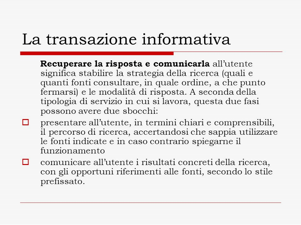 La transazione informativa Recuperare la risposta e comunicarla allutente significa stabilire la strategia della ricerca (quali e quanti fonti consult