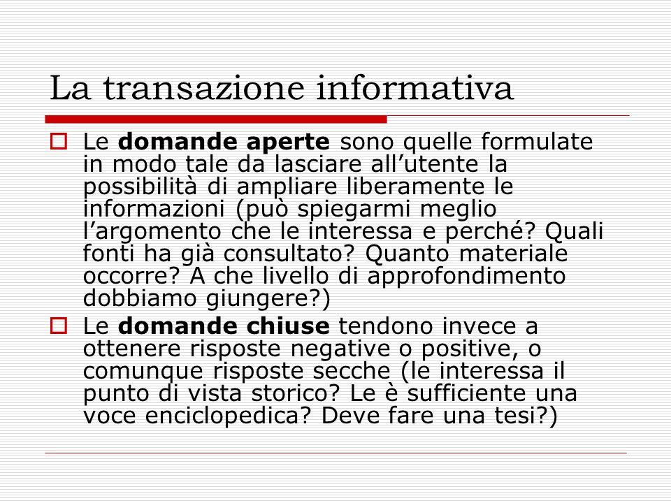 La transazione informativa Le domande aperte sono quelle formulate in modo tale da lasciare allutente la possibilità di ampliare liberamente le informazioni (può spiegarmi meglio largomento che le interessa e perché.