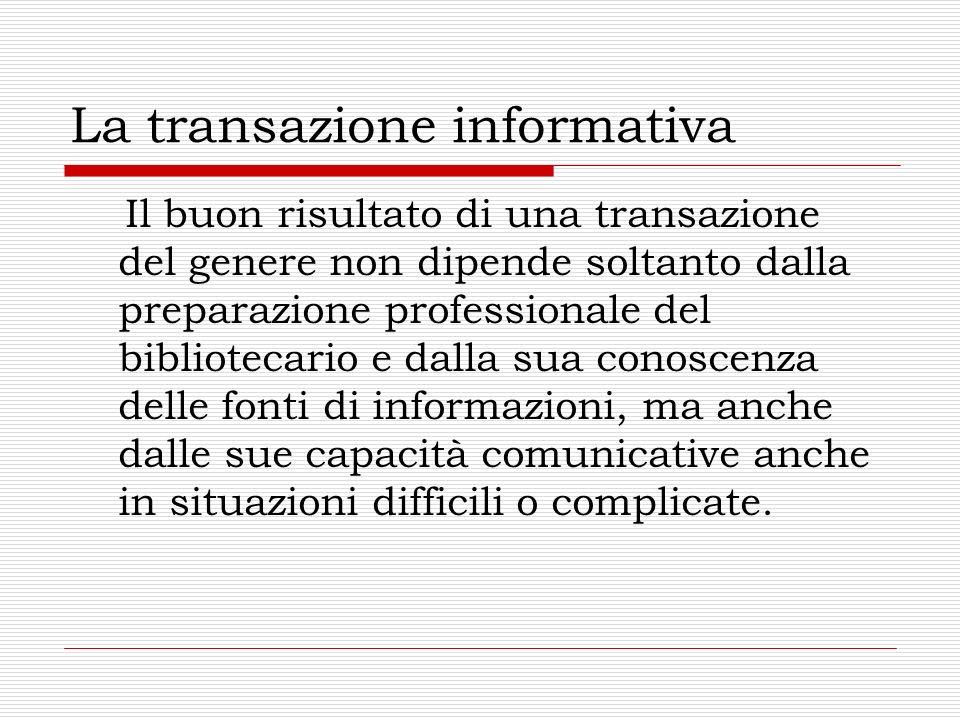La transazione informativa Il buon risultato di una transazione del genere non dipende soltanto dalla preparazione professionale del bibliotecario e d