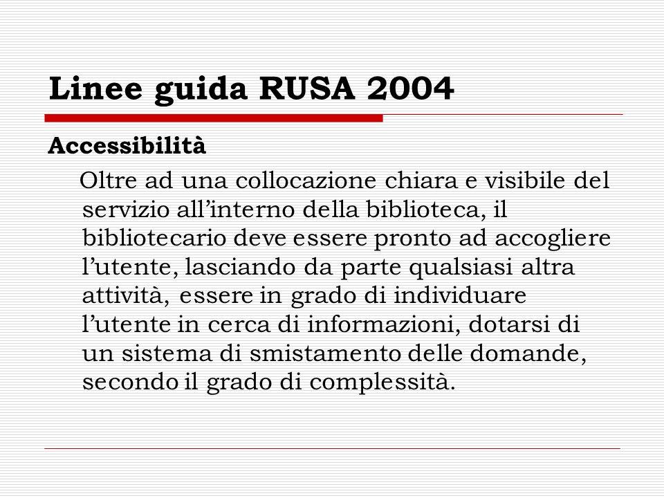 Linee guida RUSA 2004 Accessibilità Oltre ad una collocazione chiara e visibile del servizio allinterno della biblioteca, il bibliotecario deve essere