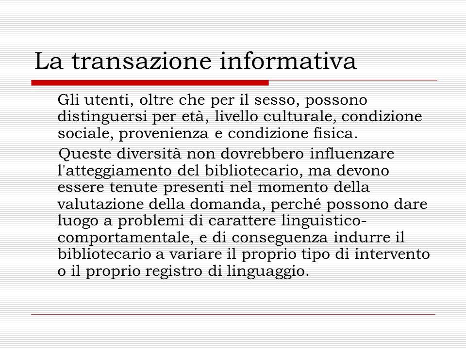 La transazione informativa Il buon risultato di una transazione del genere non dipende soltanto dalla preparazione professionale del bibliotecario e dalla sua conoscenza delle fonti di informazioni, ma anche dalle sue capacità comunicative anche in situazioni difficili o complicate.