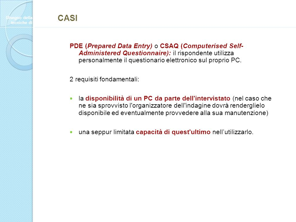 PDE (Prepared Data Entry) o CSAQ (Computerised Self- Administered Questionnaire): il rispondente utilizza personalmente il questionario elettronico sul proprio PC.
