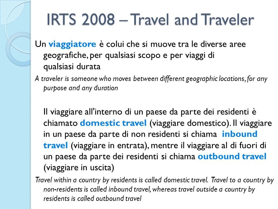 IRTS 2008 – Travel and Traveler Un viaggiatore è colui che si muove tra le diverse aree geografiche, per qualsiasi scopo e per viaggi di qualsiasi durata A traveler is someone who moves between different geographic locations, for any purpose and any duration Il viaggiare all interno di un paese da parte dei residenti è chiamato domestic travel (viaggiare domestico).