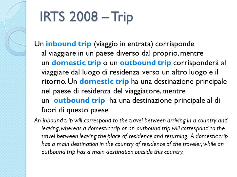 IRTS 2008 – Trip Un inbound trip (viaggio in entrata) corrisponde al viaggiare in un paese diverso dal proprio, mentre un domestic trip o un outbound trip corrisponderà al viaggiare dal luogo di residenza verso un altro luogo e il ritorno.