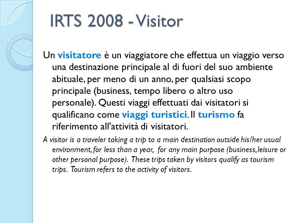 IRTS 2008 - Visitor Un visitatore è un viaggiatore che effettua un viaggio verso una destinazione principale al di fuori del suo ambiente abituale, per meno di un anno, per qualsiasi scopo principale (business, tempo libero o altro uso personale).