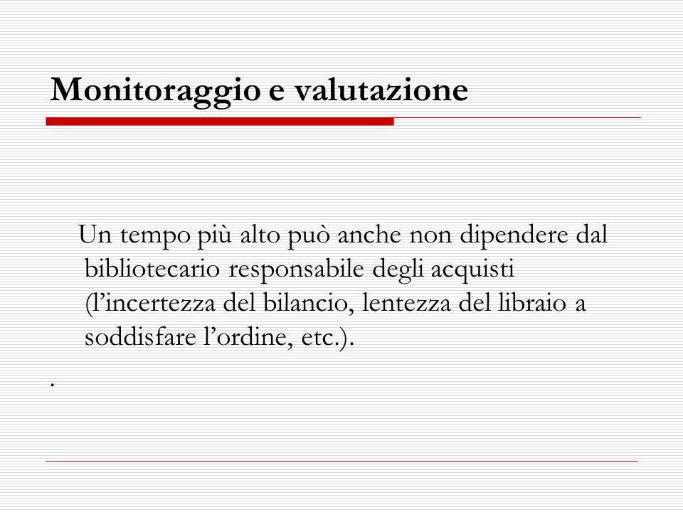 Monitoraggio e valutazione Un tempo più alto può anche non dipendere dal bibliotecario responsabile degli acquisti (lincertezza del bilancio, lentezza