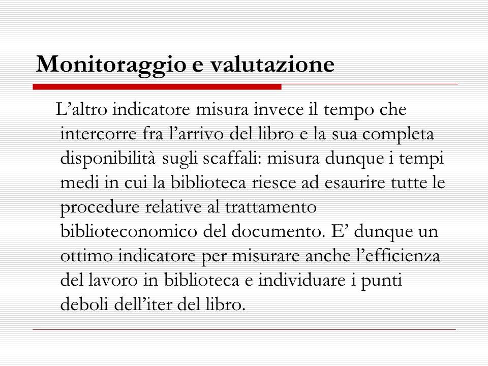 Monitoraggio e valutazione Laltro indicatore misura invece il tempo che intercorre fra larrivo del libro e la sua completa disponibilità sugli scaffal