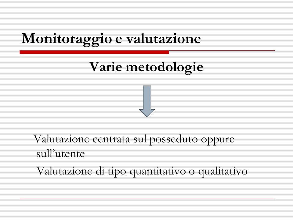 Monitoraggio e valutazione Varie metodologie Valutazione centrata sul posseduto oppure sullutente Valutazione di tipo quantitativo o qualitativo