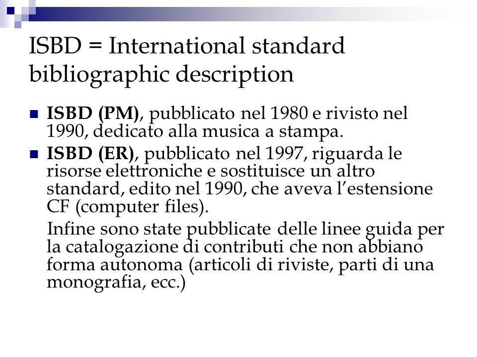 ISBD = International standard bibliographic description ISBD (PM), pubblicato nel 1980 e rivisto nel 1990, dedicato alla musica a stampa. ISBD (ER), p