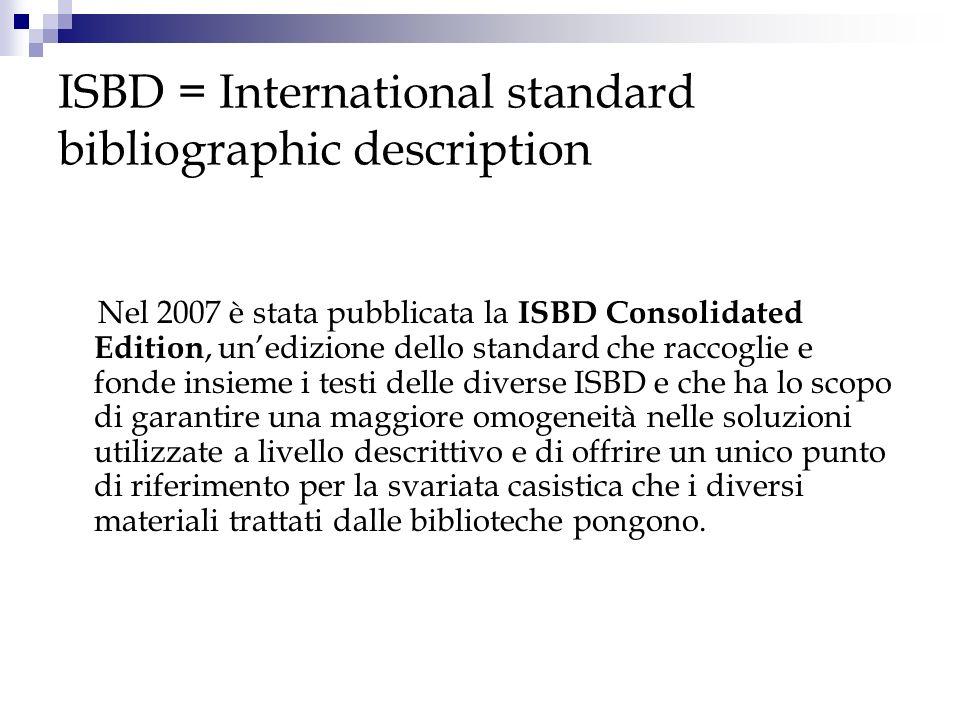 ISBD = International standard bibliographic description Nel 2007 è stata pubblicata la ISBD Consolidated Edition, unedizione dello standard che raccog