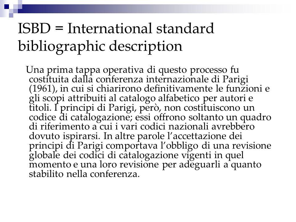 ISBD = International standard bibliographic description Una prima tappa operativa di questo processo fu costituita dalla conferenza internazionale di