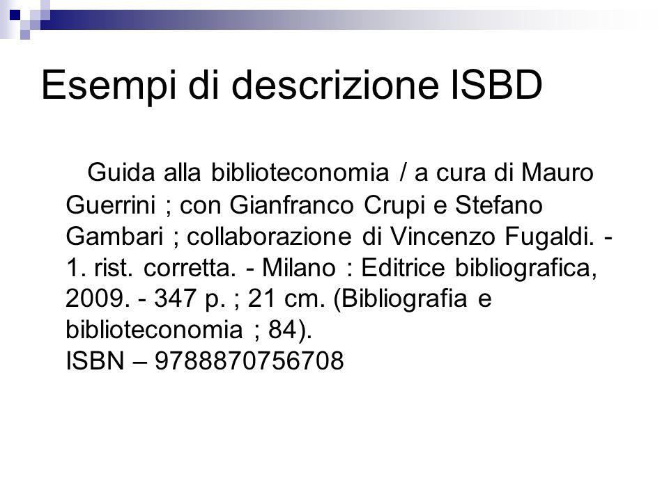 Esempi di descrizione ISBD Guida alla biblioteconomia / a cura di Mauro Guerrini ; con Gianfranco Crupi e Stefano Gambari ; collaborazione di Vincenzo