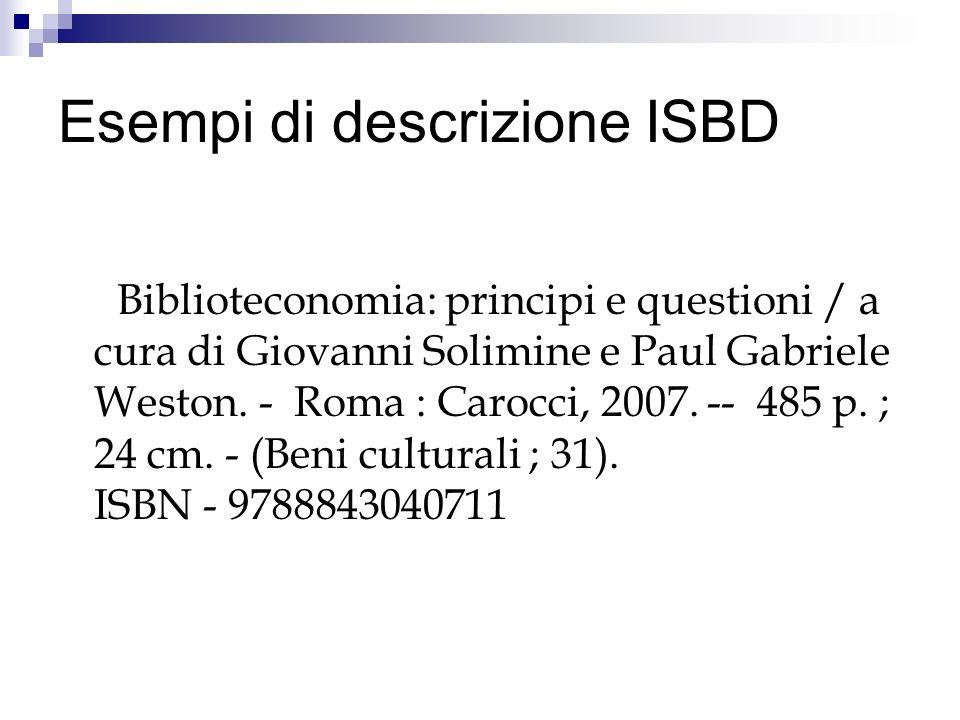 Esempi di descrizione ISBD Biblioteconomia: principi e questioni / a cura di Giovanni Solimine e Paul Gabriele Weston. - Roma : Carocci, 2007. -- 485