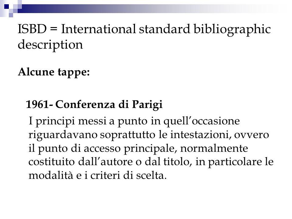 ISBD = International standard bibliographic description Alcune tappe: 1961- Conferenza di Parigi I principi messi a punto in quelloccasione riguardava
