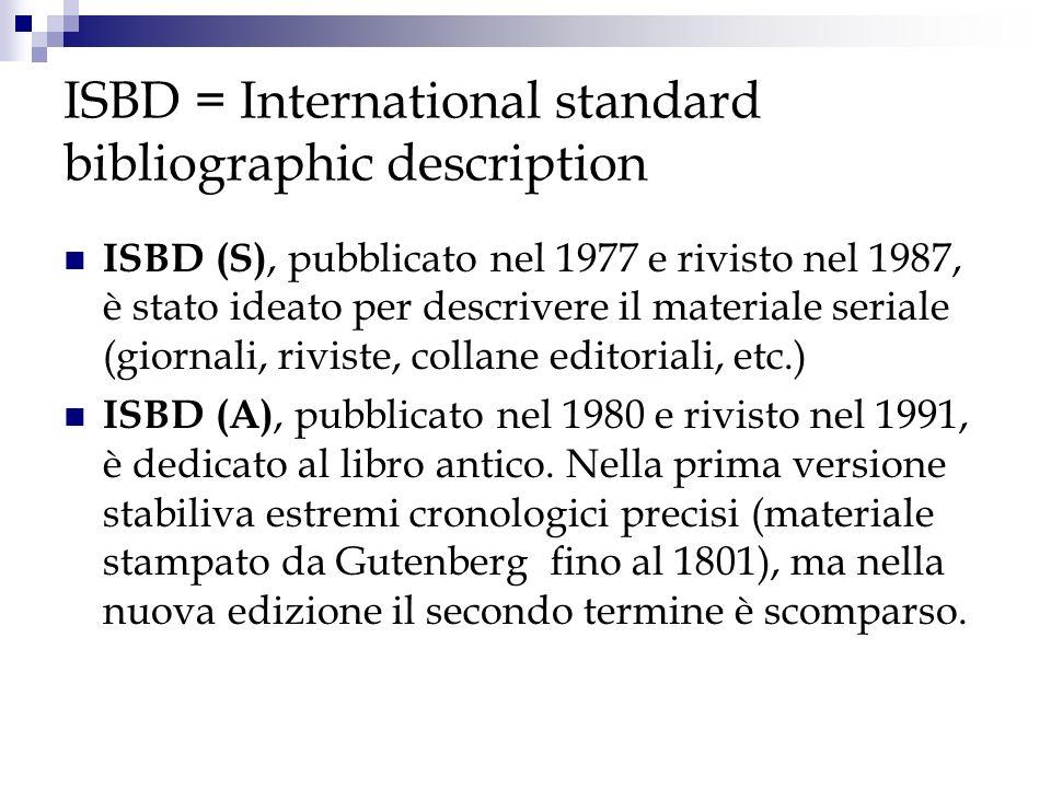 ISBD = International standard bibliographic description ISBD (S), pubblicato nel 1977 e rivisto nel 1987, è stato ideato per descrivere il materiale s