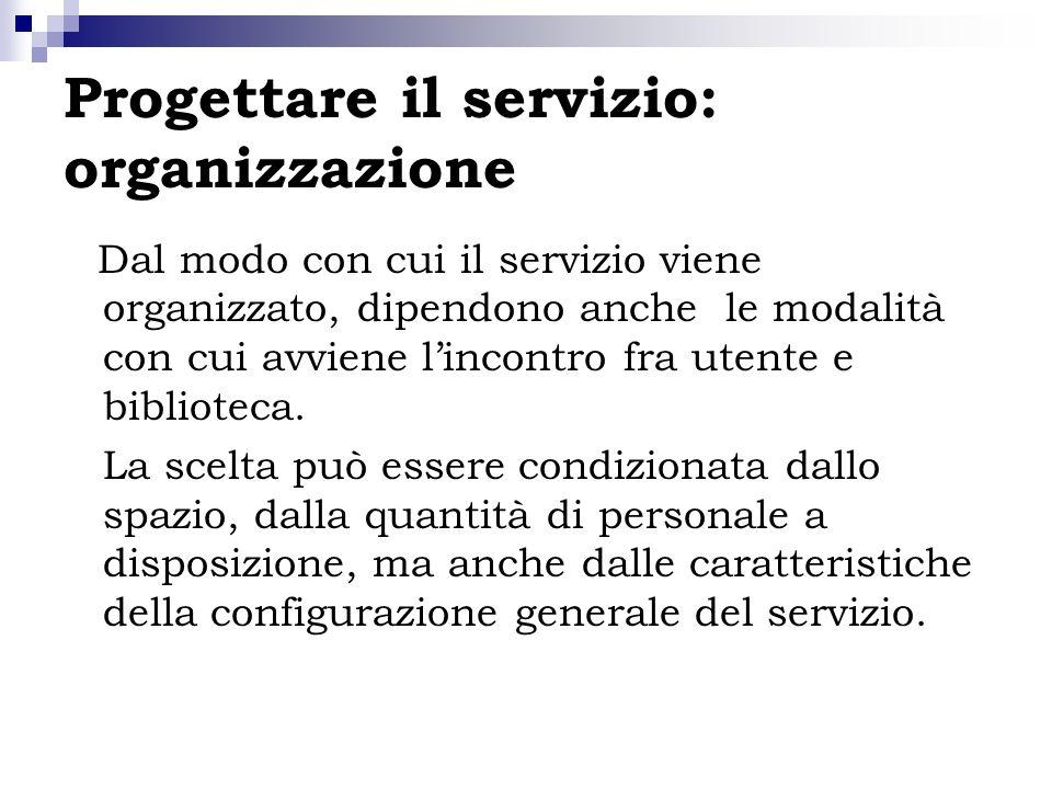 Progettare il servizio: organizzazione Dal modo con cui il servizio viene organizzato, dipendono anche le modalità con cui avviene lincontro fra utent