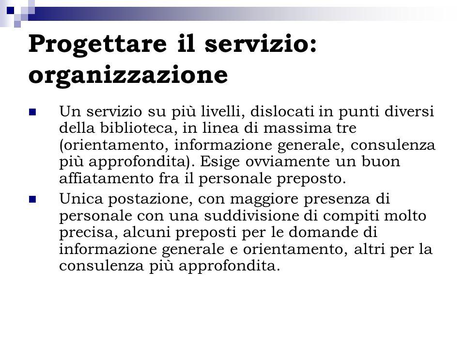 Progettare il servizio: organizzazione Un servizio su più livelli, dislocati in punti diversi della biblioteca, in linea di massima tre (orientamento,