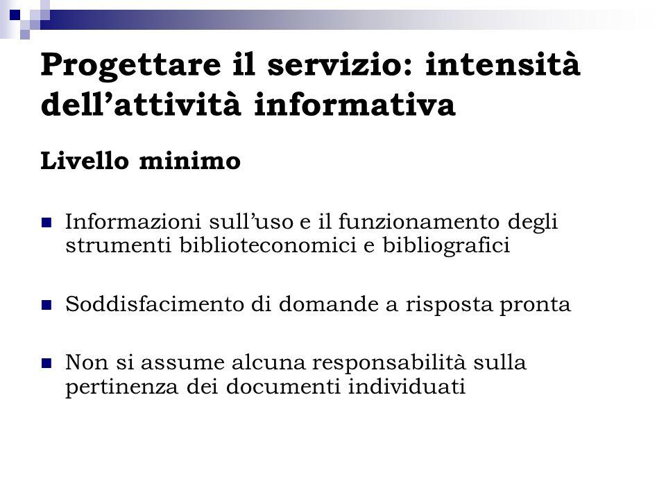 Progettare il servizio: intensità dellattività informativa Livello minimo Informazioni sulluso e il funzionamento degli strumenti biblioteconomici e b