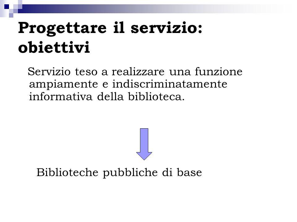 Progettare il servizio: obiettivi Servizio teso a realizzare una funzione ampiamente e indiscriminatamente informativa della biblioteca. Biblioteche p