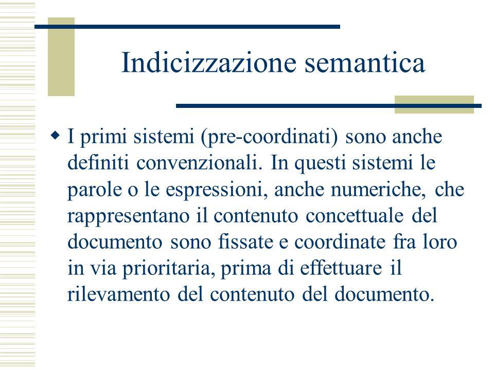 Indicizzazione semantica I primi sistemi (pre-coordinati) sono anche definiti convenzionali. In questi sistemi le parole o le espressioni, anche numer