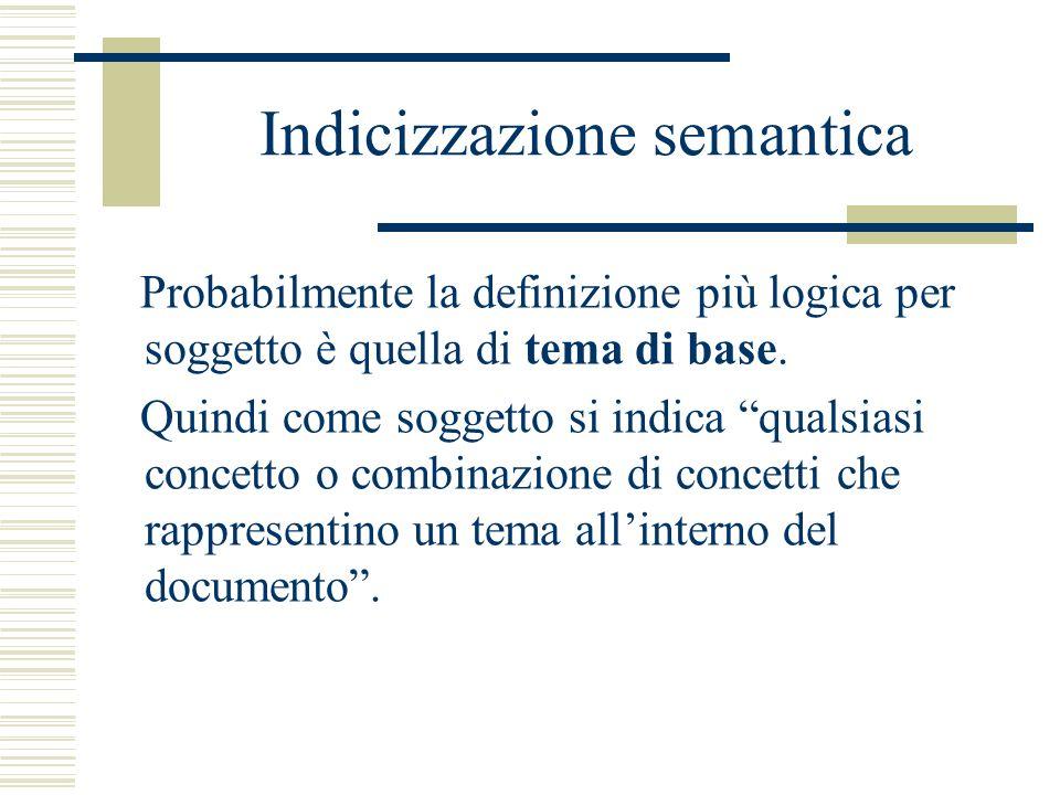 Indicizzazione semantica Probabilmente la definizione più logica per soggetto è quella di tema di base. Quindi come soggetto si indica qualsiasi conce
